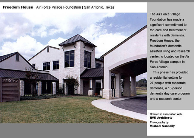 The Air Force Village Foundation has made a significant commitment to the care and treatment of residents with dementia. Freedom House, the foundation's dementia assisted living and research center, is located on the Air Force Village Campus in San Antonio. This phase has provided a residential setting for 27 people with moderate dementia, a 15-person dementia day care program and a research center.